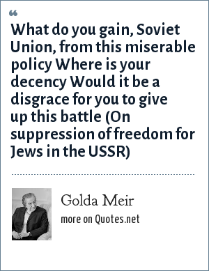 Golda Meir: What do you gain, Soviet Union, from this miserable policy Where is your decency Would it be a disgrace for you to give up this battle (On suppression of freedom for Jews in the USSR)