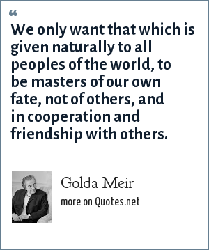 Golda Meir: We only want that which is given naturally to all peoples of the world, to be masters of our own fate, not of others, and in cooperation and friendship with others.