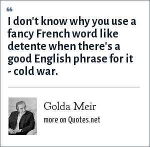 Golda Meir: I don't know why you use a fancy French word like dtente when there's a good English phrase for it-cold war.