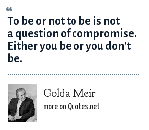 Golda Meir: To be or not to be is not a question of compromise. Either you be or you don't be.
