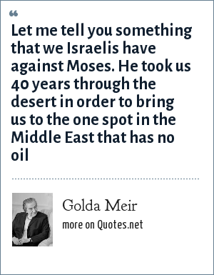 Golda Meir: Let me tell you something that we Israelis have against Moses. He took us 40 years through the desert in order to bring us to the one spot in the Middle East that has no oil