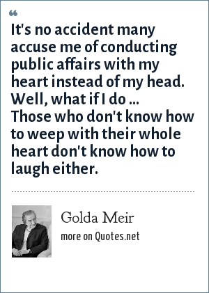 Golda Meir: It's no accident many accuse me of conducting public affairs with my heart instead of my head. Well, what if I do ... Those who don't know how to weep with their whole heart don't know how to laugh either.