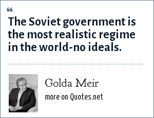 Golda Meir: The Soviet government is the most realistic regime in the world-no ideals.