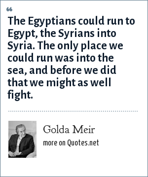 Golda Meir: The Egyptians could run to Egypt, the Syrians into Syria. The only place we could run was into the sea, and before we did that we might as well fight.