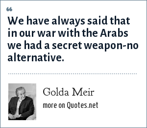 Golda Meir: We have always said that in our war with the Arabs we had a secret weapon-no alternative.