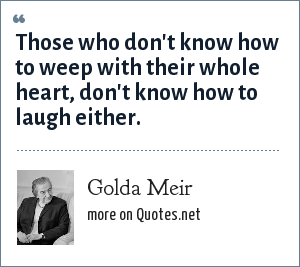Golda Meir: Those who don't know how to weep with their whole heart, don't know how to laugh either.