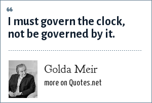 Golda Meir: I must govern the clock, not be governed by it.