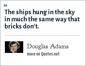 Douglas Adams: The ships hung in the sky in much the same way that bricks don't.