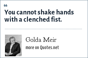 Golda Meir: You cannot shake hands with a clenched fist.