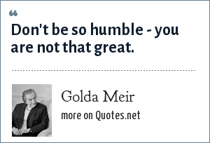 Golda Meir: Don't be so humble - you are not that great.