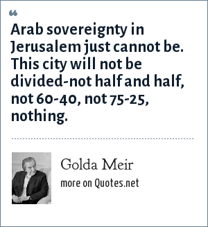 Golda Meir: Arab sovereignty in Jerusalem just cannot be. This city will not be divided-not half and half, not 60-40, not 75-25, nothing.