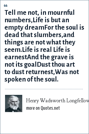Henry Wadsworth Longfellow: Tell me not, in mournful numbers,Life is but an empty dreamFor the soul is dead that slumbers,and things are not what they seem.Life is real Life is earnestAnd the grave is not its goalDust thou art to dust returnest,Was not spoken of the soul.