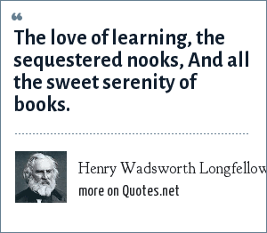 Henry Wadsworth Longfellow: The love of learning, the sequestered nooks, And all the sweet serenity of books.