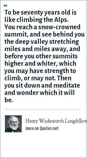 Henry Wadsworth Longfellow: To be seventy years old is like climbing the Alps. You reach a snow-crowned summit, and see behind you the deep valley stretching miles and miles away, and before you other summits higher and whiter, which you may have strength to climb, or may not. Then you sit down and meditate and wonder which it will be.