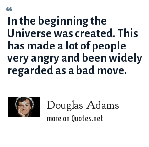 Douglas Adams: In the beginning the Universe was created. This has made a lot of people very angry and been widely regarded as a bad move.