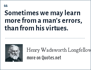Henry Wadsworth Longfellow: Sometimes we may learn more from a man's errors, than from his virtues.