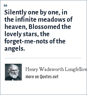 Henry Wadsworth Longfellow: Silently one by one, in the infinite meadows of heaven, Blossomed the lovely stars, the forget-me-nots of the angels.