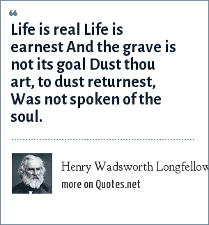 Henry Wadsworth Longfellow: Life is real Life is earnest And the grave is not its goal Dust thou art, to dust returnest, Was not spoken of the soul.