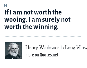Henry Wadsworth Longfellow: If I am not worth the wooing, I am surely not worth the winning.