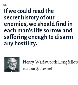 Henry Wadsworth Longfellow: If we could read the secret history of our enemies, we should find in each man's life sorrow and suffering enough to disarm any hostility.