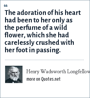 Henry Wadsworth Longfellow: The adoration of his heart had been to her only as the perfume of a wild flower, which she had carelessly crushed with her foot in passing.