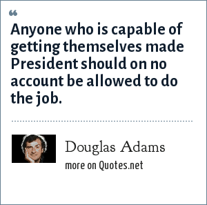 Douglas Adams: Anyone who is capable of getting themselves made President should on no account be allowed to do the job.