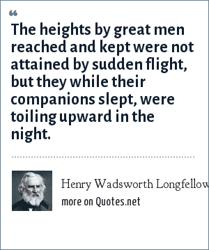 Henry Wadsworth Longfellow: The heights by great men reached and kept were not attained by sudden flight, but they while their companions slept, were toiling upward in the night.