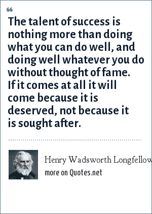 Henry Wadsworth Longfellow: The talent of success is nothing more than doing what you can do well, and doing well whatever you do without thought of fame. If it comes at all it will come because it is deserved, not because it is sought after.
