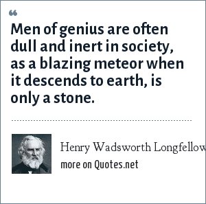 Henry Wadsworth Longfellow: Men of genius are often dull and inert in society, as a blazing meteor when it descends to earth, is only a stone.
