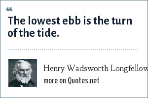 Henry Wadsworth Longfellow: The lowest ebb is the turn of the tide.