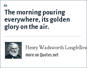 Henry Wadsworth Longfellow: The morning pouring everywhere, its golden glory on the air.