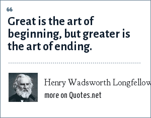 Henry Wadsworth Longfellow: Great is the art of beginning, but greater is the art of ending.
