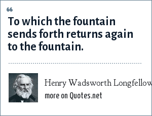 Henry Wadsworth Longfellow: To which the fountain sends forth returns again to the fountain.