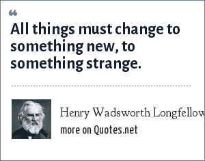 Henry Wadsworth Longfellow: All things must change to something new, to something strange.