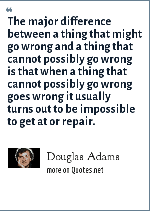 Douglas Adams: The major difference between a thing that might go wrong and a thing that cannot possibly go wrong is that when a thing that cannot possibly go wrong goes wrong it usually turns out to be impossible to get at or repair.