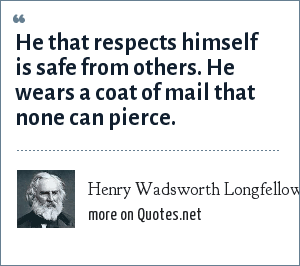 Henry Wadsworth Longfellow: He that respects himself is safe from others. He wears a coat of mail that none can pierce.