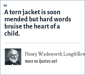 Henry Wadsworth Longfellow: A torn jacket is soon mended but hard words bruise the heart of a child.