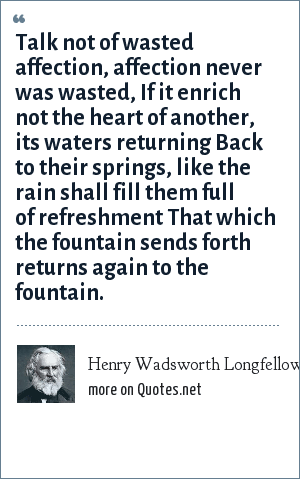 Henry Wadsworth Longfellow: Talk not of wasted affection, affection never was wasted, If it enrich not the heart of another, its waters returning Back to their springs, like the rain shall fill them full of refreshment That which the fountain sends forth returns again to the fountain.