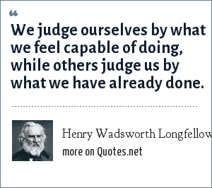 Henry Wadsworth Longfellow: We judge ourselves by what we feel capable of doing, while others judge us by what we have already done.