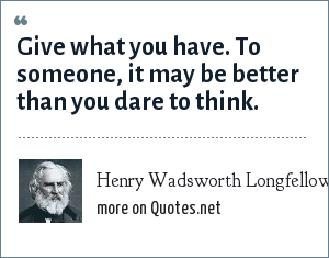 Henry Wadsworth Longfellow: Give what you have. To someone, it may be better than you dare to think.