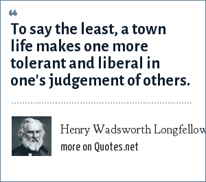 Henry Wadsworth Longfellow: To say the least, a town life makes one more tolerant and liberal in one's judgement of others.