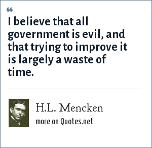 H.L. Mencken: I believe that all government is evil, and that trying to improve it is largely a waste of time.