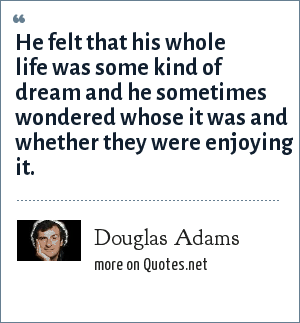 Douglas Adams: He felt that his whole life was some kind of dream and he sometimes wondered whose it was and whether they were enjoying it.