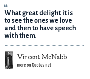 Vincent McNabb: What great delight it is to see the ones we love and then to have speech with them.