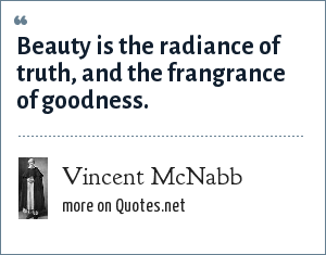 Vincent McNabb: Beauty is the radiance of truth, and the frangrance of goodness.