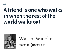 Walter Winchell: A friend is one who walks in when the rest of the world walks out.
