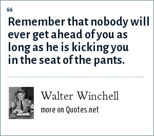 Walter Winchell: Remember that nobody will ever get ahead of you as long as he is kicking you in the seat of the pants.