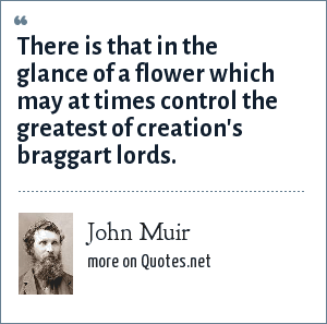 John Muir: There is that in the glance of a flower which may at times control the greatest of creation's braggart lords.