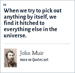 John Muir: When we try to pick out anything by itself, we find it hitched to everything else in the universe.