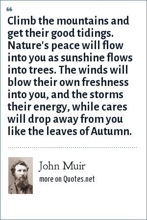 John Muir: Climb the mountains and get their good tidings. Nature's peace will flow into you as sunshine flows into trees. The winds will blow their own freshness into you, and the storms their energy, while cares will drop away from you like the leaves of Autumn.